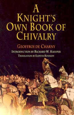 A Knight's Own Book Of Chivalry By De Charny, Geoffroi/ Kaeuper, Richard W./ Kennedy, Elspeth (TRN)/ Charny, Geoffroi De/ Kennedy, Elspeth